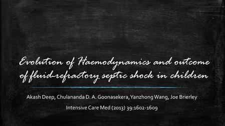 Evolution of Haemodynamics and outcome of fluid-refractory septic shock in children Akash Deep, Chulananda D. A. Goonasekera, Yanzhong Wang, Joe Brierley.