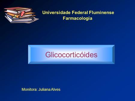Universidade Federal Fluminense Farmacologia Glicocorticóides Monitora: Juliana Alves.