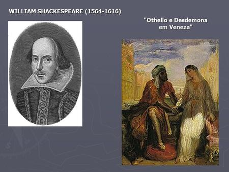 WILLIAM SHACKESPEARE (1564-1616) Othello e Desdemona em Veneza