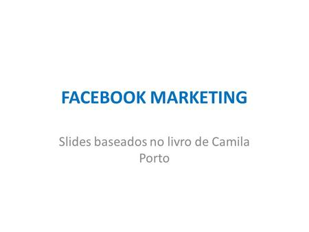 FACEBOOK MARKETING Slides baseados no livro de Camila Porto.
