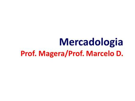 Mercadologia Prof. Magera/Prof. Marcelo D.. Conceitos Básicos e Modelo de Marketing.
