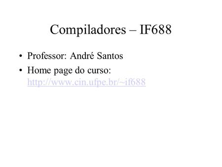 Compiladores – IF688 Professor: André Santos Home page do curso:
