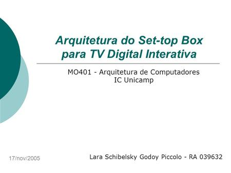 Arquitetura do Set-top Box para TV Digital Interativa Lara Schibelsky Godoy Piccolo - RA 039632 MO401 - Arquitetura de Computadores IC Unicamp 17/nov/2005.
