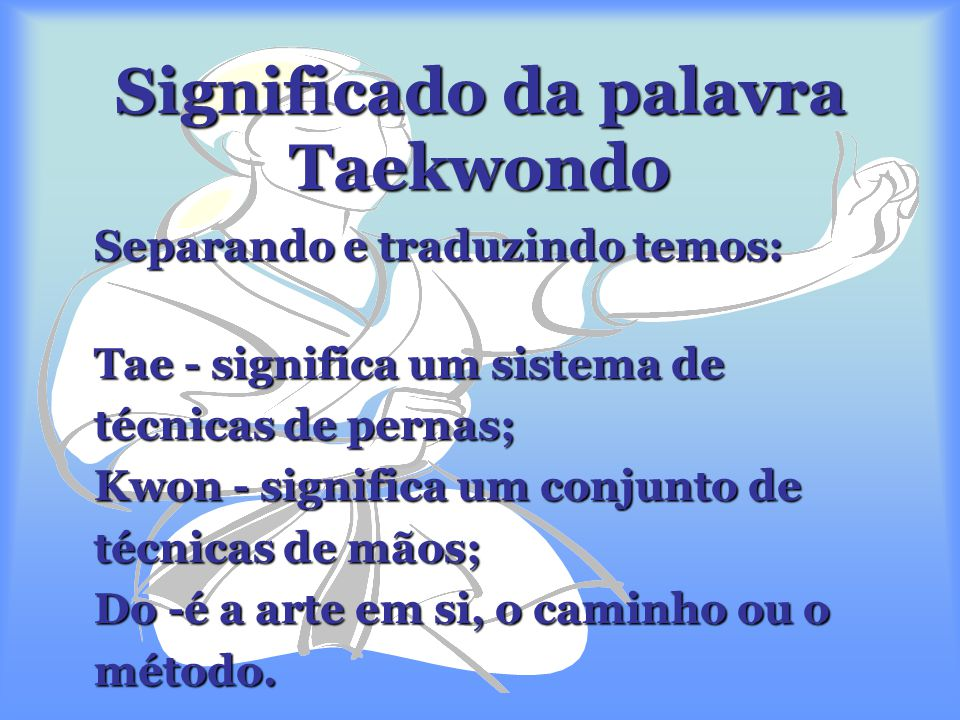 Significado da palavra Taekwondo Separando e traduzindo temos: Tae - significa um sistema de técnicas de pernas; Kwon - significa um conjunto de técnicas de mãos; Do -é a arte em si, o caminho ou o método.