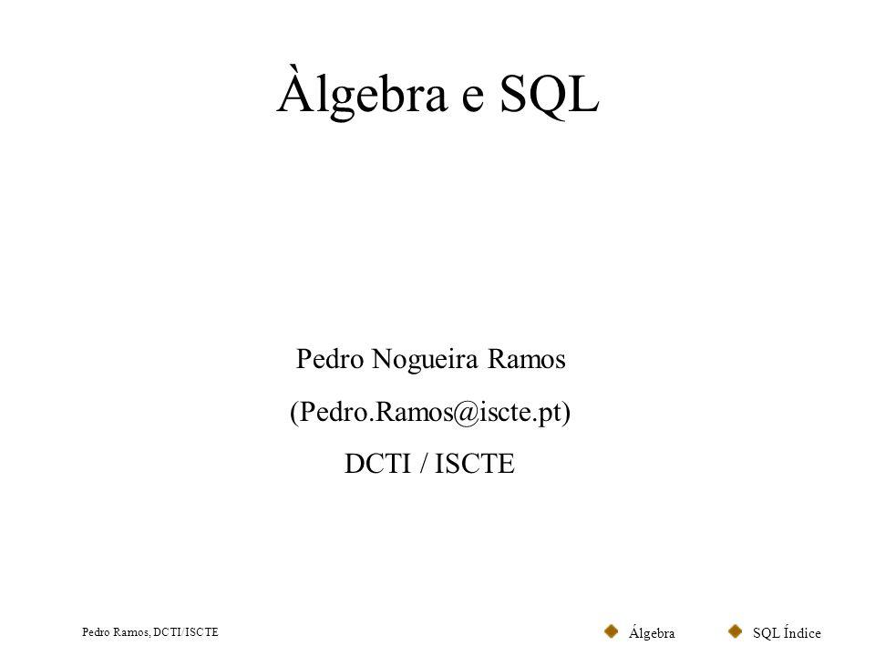 SQL ÍndiceÁlgebra Pedro Ramos, DCTI/ISCTE Álgebra Relacional (Codd, 1972) No Modelo relacional a informação é representada através de relações (ou tabelas).