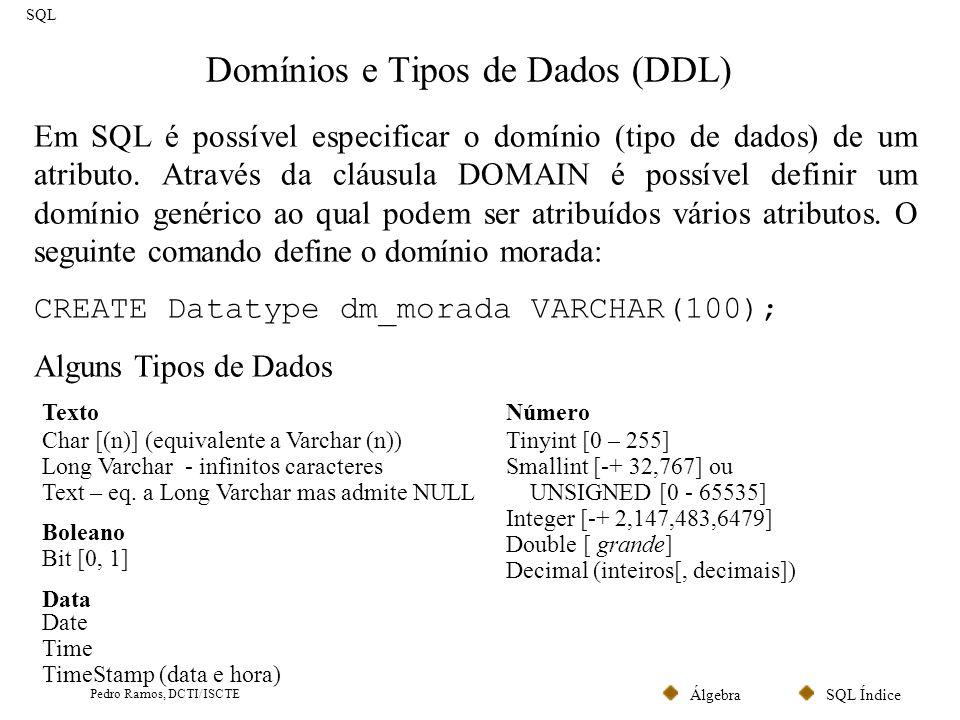 SQL ÍndiceÁlgebra Pedro Ramos, DCTI/ISCTE Tabelas (DDL) (I) SQL Comando para criar uma tabela: CREATE TABLE nome databela ( definição das colunas, restrições de integridade) CREATE Datatype dm_morada VARCHAR(100); CREATE TABLE Cliente ( cod_clienteINTEGER NOT NULL, biINTEGERNOT NULL, nomeVARCHAR(100), moradadm_morada, CONSTRAINTprim_keyPRIMARY KEY (cod_cliente), CONSTRAINTcand_keyUNIQUE (bi)); Chave alternativa