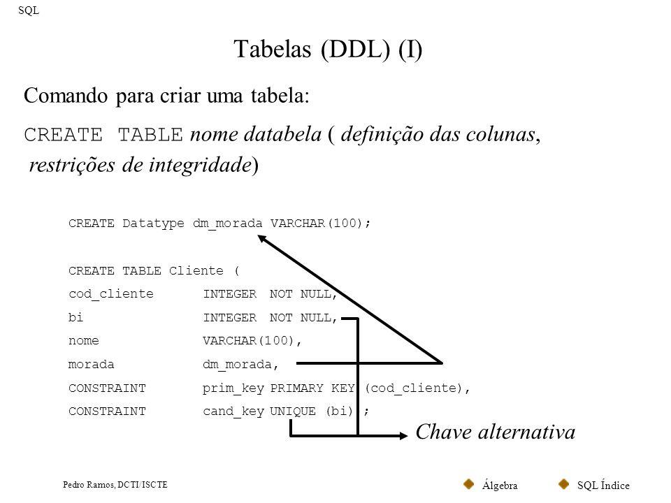 SQL ÍndiceÁlgebra Pedro Ramos, DCTI/ISCTE Tabelas (II) SQL CREATE TABLE Factura ( num_facturaINTEGER NOT NULL, dataDATENOT NULL, valorDECIMAL(10,2) NOT NULL, cod_clienteINTEGERNOT NULL, CONSTRAINTprim_keyPRIMARY KEY (num_factura), CONSTRAINTfor_key_cliente FOREIGN KEY (cod_cliente) REFERENCES Cliente (cod_cliente) ON UPDATECASCADE ON DELETE RESTRICT); CREATE TABLE Produto ( cod_produto INTEGER NOT NULL, tipo CHAR(2) DEFAULT MP CHECK (tipo IN ( MP , PA )) NOT NULL, Designação VARCHAR(100), CONSTRAINT prim_keyPRIMARY KEY (cod_produto)); Chave Estrangeira Valor por omissão Restrições