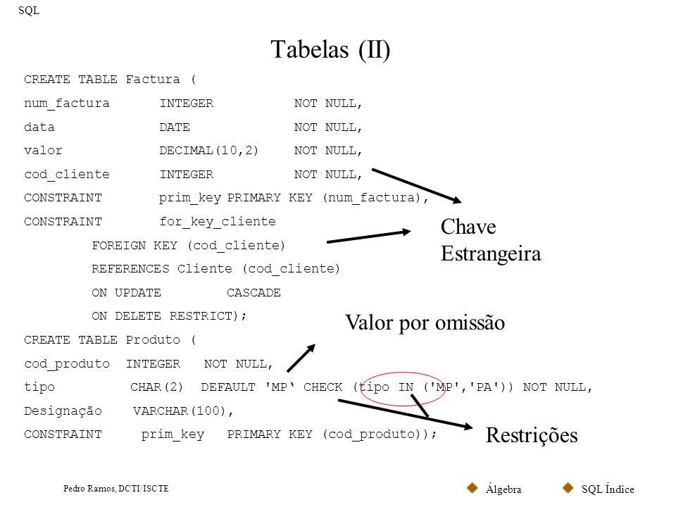 SQL ÍndiceÁlgebra Pedro Ramos, DCTI/ISCTE Tabelas (III) SQL CREATE TABLE Item ( num_facturaINTEGER NOT NULL, num_itemINTEGERCHECK (num_item between 1 and 10) NOT NULL, quantidadeINTEGER CHECK (quantidade > 0) NOT NULL, valorDECIMAL (4,2)NOT NULL, cod_produtoINTEGERNOT NULL, CONSTRAINTprim_keyPRIMARY KEY (num_factura, num_item), CONSTRAINTfor_key_factura FOREIGN KEY (num_factura) REFERENCES Factura (num_factura) ON UPDATE CASCADE ON DELETE CASCADE, CONSTRAINTfor_key_produto FOREIGN KEY (cod_produto) REFERENCES Produto (cod_produto) ON UPDATECASCADE ON DELETE RESTRICT); Restrições