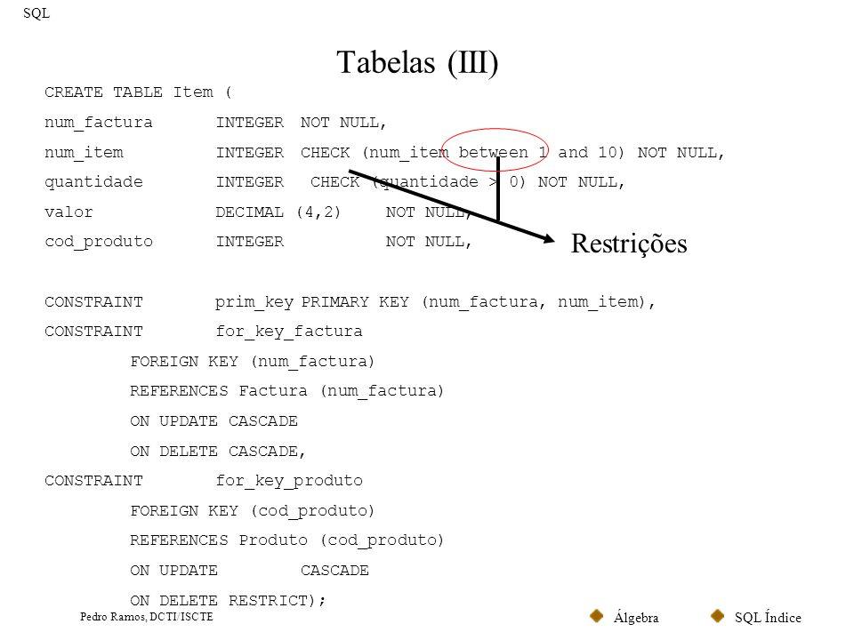SQL ÍndiceÁlgebra Pedro Ramos, DCTI/ISCTE Tabelas (IV) SQL ALTER TABLE cliente ADD COLUMN telefone VARCHAR (10) DROP COLUMN bi; Comando para alterar uma tabela: ALTER TABLE nome databela alterações Comando para alterar uma tabela: DROP TABLE nome databela Nota: É conveniente ter um ficheiro com a definição completa da base de dados.