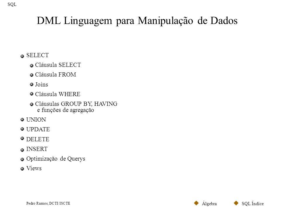 SQL ÍndiceÁlgebra Pedro Ramos, DCTI/ISCTE Comando SELECT SQL Um comando SQL típico para selecção de linhas obedece à seguinte estrutura (em que a cláusula SELECT corresponde à projecção, a cláusula FROM ao produto cartesiano e a cláusula WHERE à selecção): SELECT campos a seleccionar FROM tabelas onde constam os campos indicados em Select WHERE expressão lógica que indica quais as linhas que pretendemos seleccionar ORDER BY campo pelo qual a listagem virá ordenada; SELECT Nome, Morada FROM Cliente WHERE Cod_Postal = 1300 ORDER BY Nome; Lista o nome e morada de uma tabela de clientes, mas apenas os clientes cujo código postal seja 1300 (ordenado por nome)