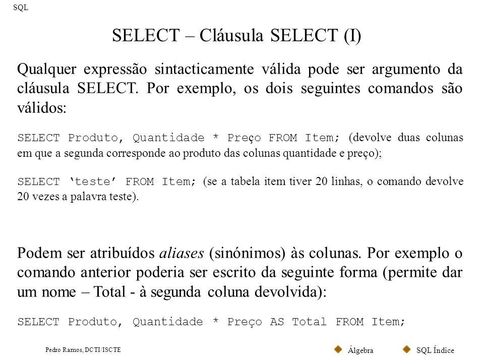 SQL ÍndiceÁlgebra Pedro Ramos, DCTI/ISCTE SELECT – Cláusula SELECT (II) SQL Caso pretendamos visualizar todos os campos de uma tabela, como alternativa a enumera-los todos, pode-se usar a constante *: SELECT * FROM Item; Caso pretendamos eliminar duplicados na listagem obtida, utiliza-se a cláusula DISTINCT (elimina linhas duplicadas) SELECT DISTINCT CodPostal FROM Aluno; ( devolve os códigos postais existentes) Caso se pretenda listar dois atributos com o mesmo nome (correspondentes a duas tabelas referidas na cláusula FROM) é necessário preceder o nome do campo pelo nome da tabela de onde ele é originário.