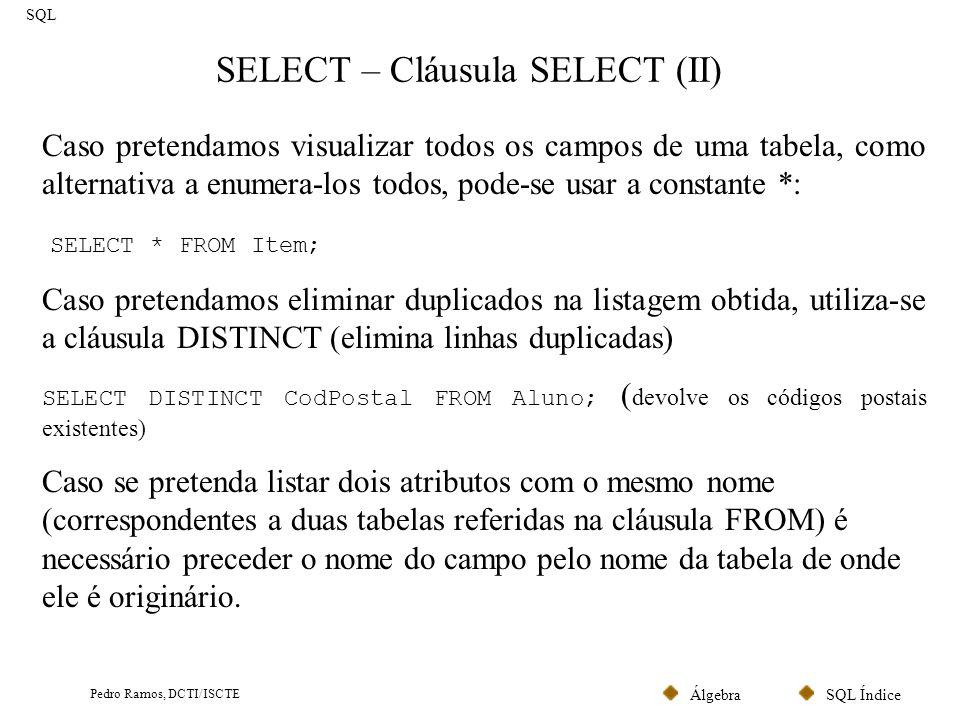 SQL ÍndiceÁlgebra Pedro Ramos, DCTI/ISCTE SELECT – Cláusula SELECT (III) SQL Caso pretendamos apenas visualizar algumas linhas de uma tabela: SELECT FIRST * FROM Item; SELECT TOP 3 * FROM Item; Caso pretendamos armazenar o resultado em variáveis (apenas quando o comando apenas devolve uma linha) SELECT Max(Quantidade) INTO Maximo FROM ITEM; A cláusula INTO apenas se justifica quando o SQL é utilizado dentro de outra linguagem de programação (Java, C, Visual Basic, etc.) ou em Stored Procedures (ver mais adiante).