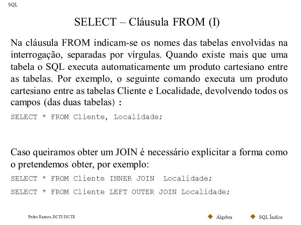 SQL ÍndiceÁlgebra Pedro Ramos, DCTI/ISCTE SELECT – Cláusula FROM (II) SQL Á semelhança dos sinónimos dos atributos, é possível atribuir aliases às tabelas (os sinónimos nas tabelas são relevantes nas subquerys, analisadas mais adiante): Select * From Cliente AS Cliente_Empresa; Existe uma tabela de sistema que apenas contém uma linha denominada DUMMY.