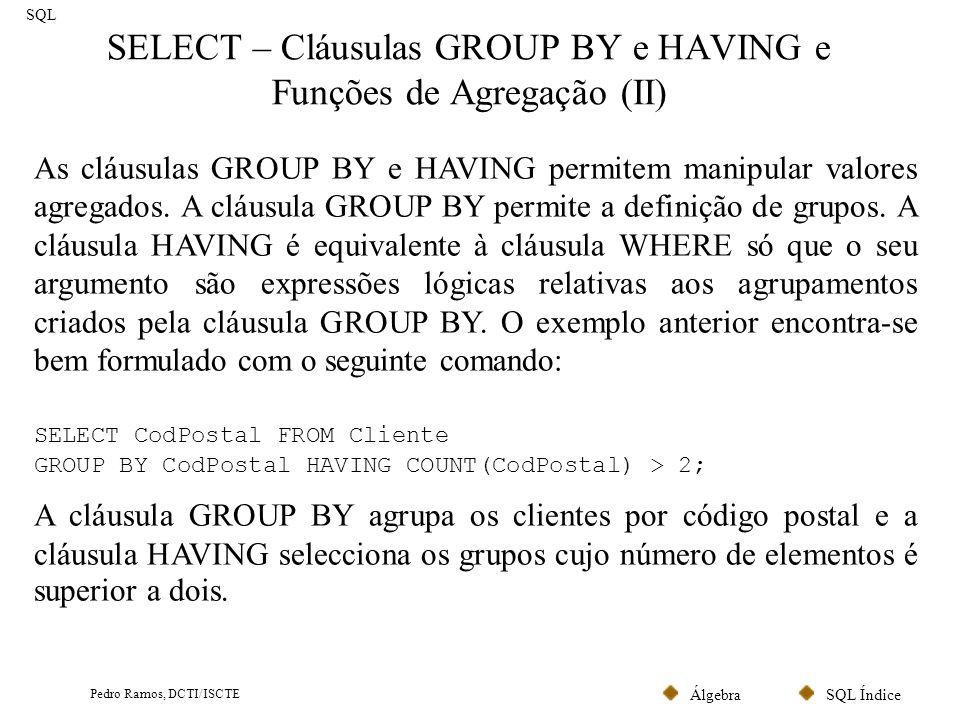 SQL ÍndiceÁlgebra Pedro Ramos, DCTI/ISCTE SELECT – Cláusulas GROUP BY e HAVING e Funções de Agregação (III) SQL O seguinte comando lista, para cada código postal, o número de clientes que a ele estão associados (desde que exista mais do que um cliente): SELECT CodPostal, COUNT(CodPostal) FROM Cliente GROUP BY CodPostal HAVING COUNT(CodPostal) > 1; NúmeroNomeCodPostal 001João1500 013Ana2100 056Luis1500 001Paula2100 011Nuno1300 Cliente NúmeroNomeCodPostal 001João1500 056Luis1500 CodPostal = 1500 (Total:2) NúmeroNomeCodPostal 013Ana2100 001Paula2100 CodPostal = 2100 (Total:2) NúmeroNomeCodPostal 011Nuno1300 CodPostal = 1300 (Total:1) CodPostalCOUNT(CodPostal) 15002 21002 13001 Nova tabela temporária CodPostalCOUNT(CodPostal) 15002 21002 Resultado Final