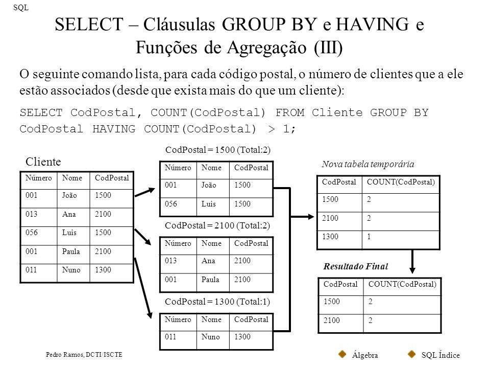SQL ÍndiceÁlgebra Pedro Ramos, DCTI/ISCTE SELECT – Cláusulas GROUP BY e HAVING e Funções de Agregação (IV) SQL Sempre que existe uma função de agregação na cláusula SELECT, todos os restantes atributos da cláusula têm que estar incluídos na cláusula GROUP BY.