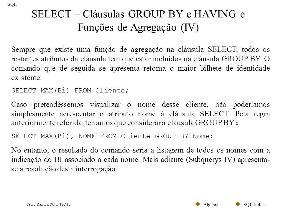 SQL ÍndiceÁlgebra Pedro Ramos, DCTI/ISCTE SELECT – Cláusulas GROUP BY e HAVING e Funções de Agregação (V) SQL Para além das funções COUNT e MAX, existem outras, tais como SUM, AVG e MIN.