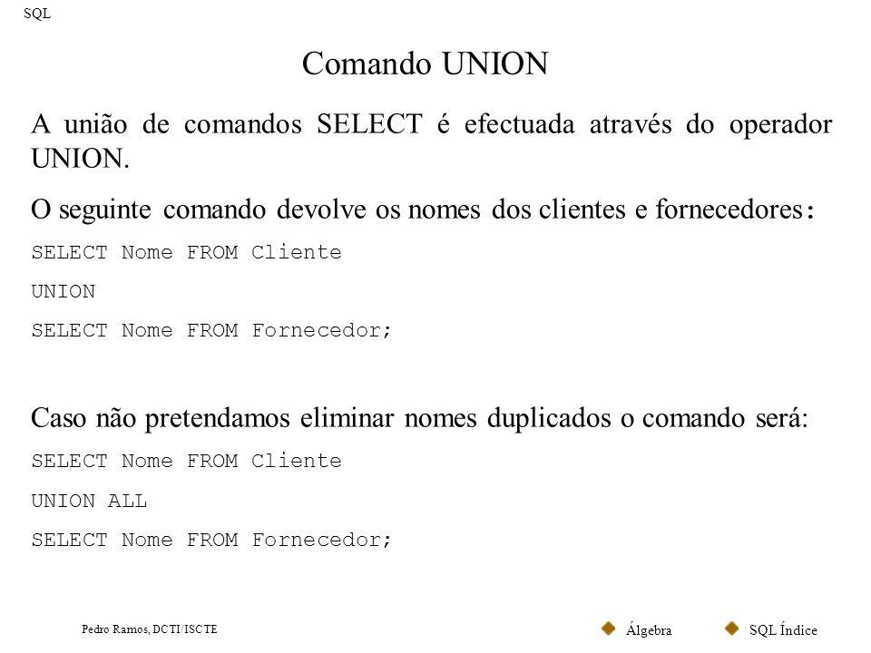 SQL ÍndiceÁlgebra Pedro Ramos, DCTI/ISCTE Comando UPDATE SQL Um comando UPDATE para alteração de linhas obedece à seguinte estrutura: UPDATE tabela a alterar SET coluna a alterar = expressão WHERE expressão lógica que indica quais as linhas que pretendemos alterar O seguinte comando transforma os códigos postais 1200 em 1500: UPDATE Cliente SET CodPostal = 1500 WHERE CodPostal = 1200;