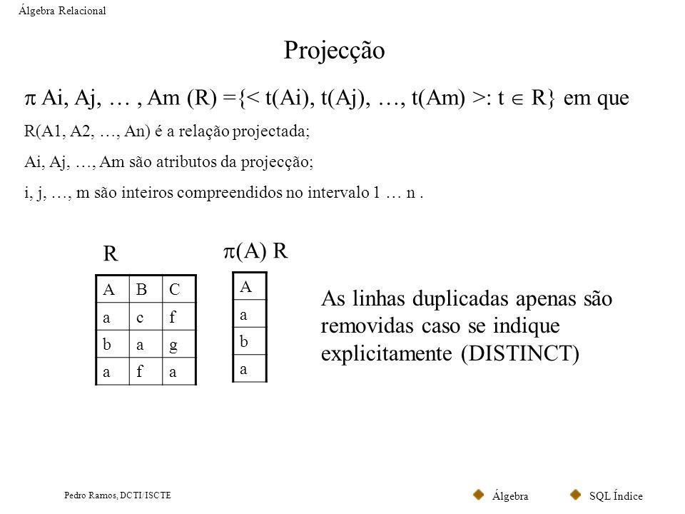 SQL ÍndiceÁlgebra Pedro Ramos, DCTI/ISCTE Selecção Álgebra Relacional F (R) ={t: t R e t satisfaz F} em que em que F é uma fórmula envolvendo atributos e operadores lógicos (devolvem verdade ou falso) como operandos.