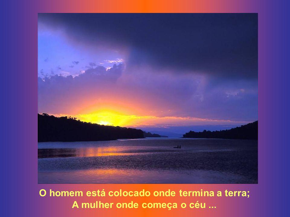 O homem está colocado onde termina a terra; A mulher onde começa o céu...