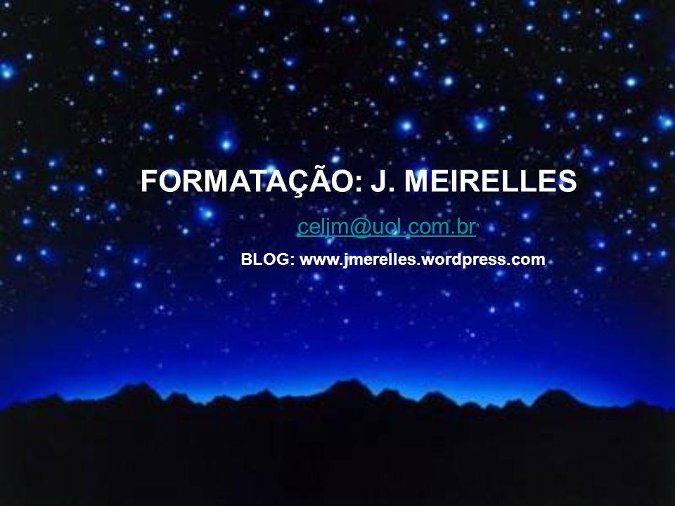 FORMATAÇÃO: J. MEIRELLES celjm@uol.com.br ) celjm@uol.com.br BLOG: www.jmerelles.wordpress.com