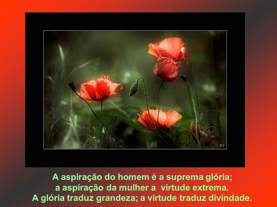 A aspiração do homem é a suprema glória; a aspiração da mulher a virtude extrema.