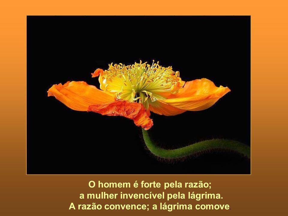 O homem é forte pela razão; a mulher invencível pela lágrima. A razão convence; a lágrima comove.