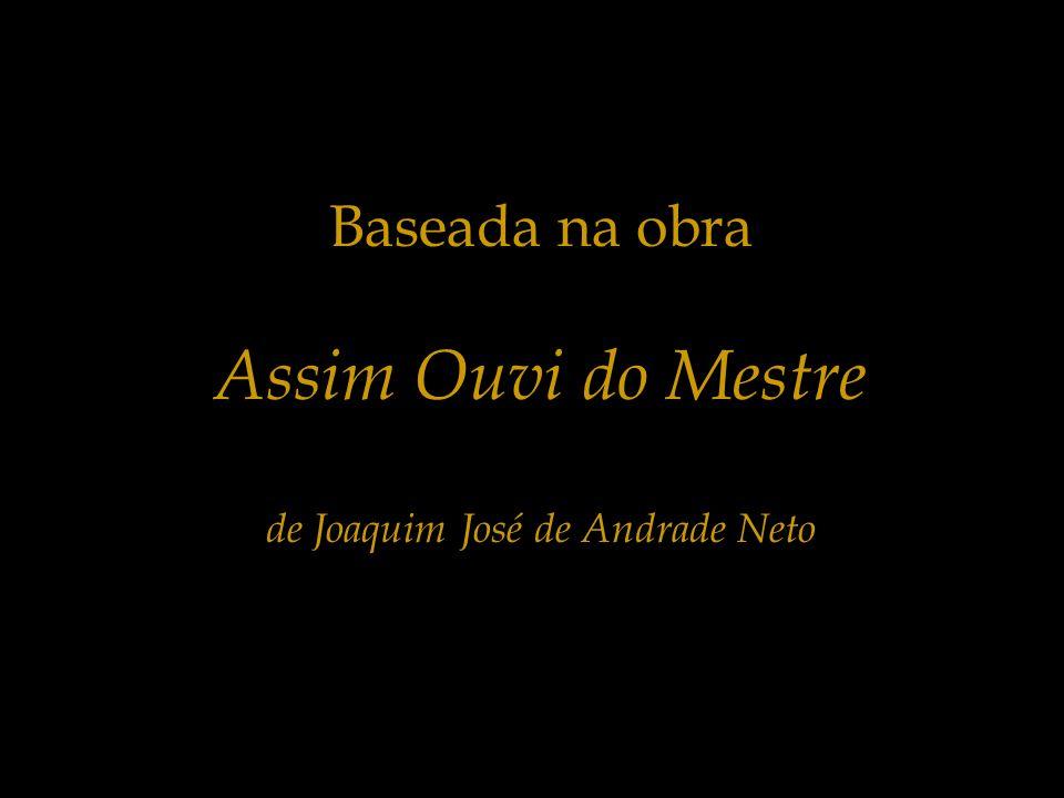 Baseada na obra Assim Ouvi do Mestre de Joaquim José de Andrade Neto