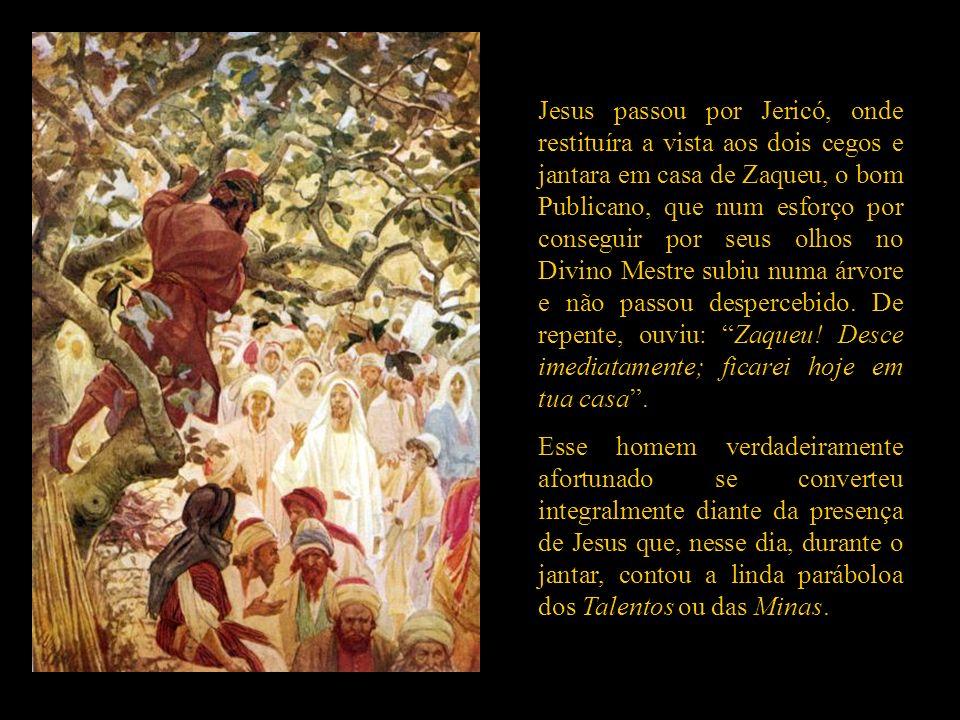 Jesus passou por Jericó, onde restituíra a vista aos dois cegos e jantara em casa de Zaqueu, o bom Publicano, que num esforço por conseguir por seus olhos no Divino Mestre subiu numa árvore e não passou despercebido.