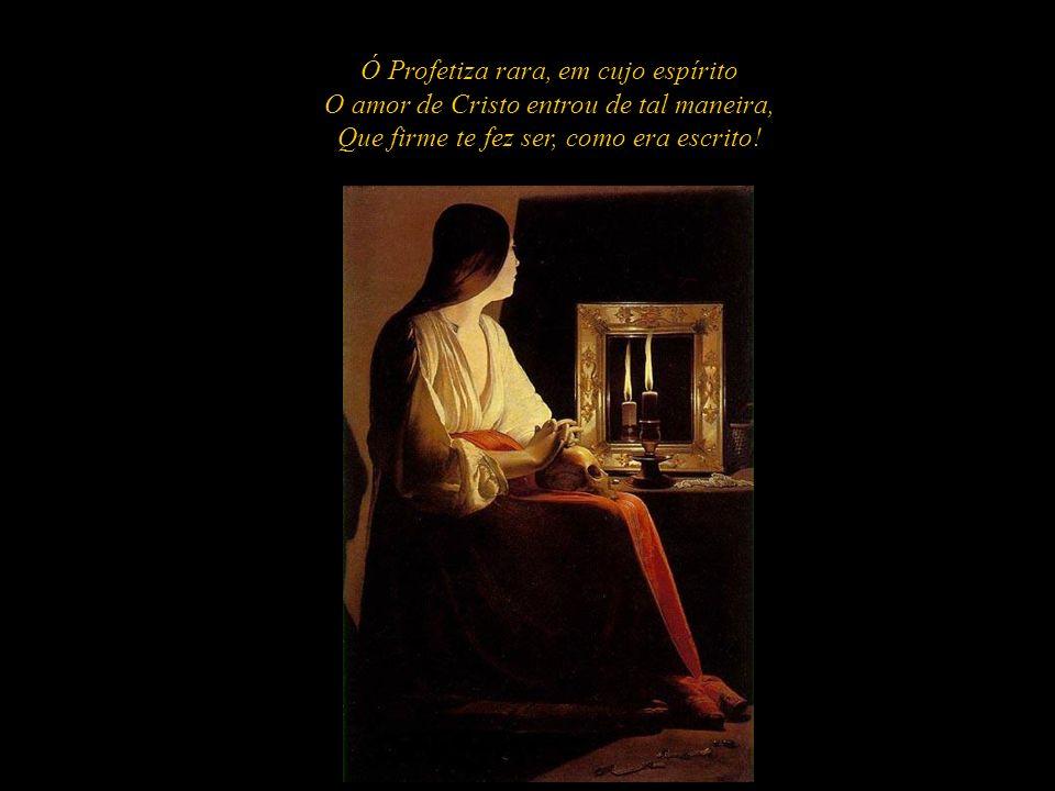 Ó Profetiza rara, em cujo espírito O amor de Cristo entrou de tal maneira, Que firme te fez ser, como era escrito!