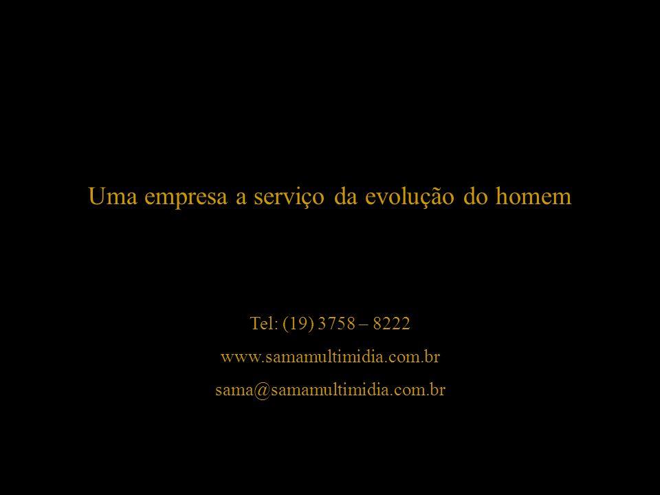 Tel: (19) 3758 – 8222 www.samamultimidia.com.br sama@samamultimidia.com.br Uma empresa a serviço da evolução do homem