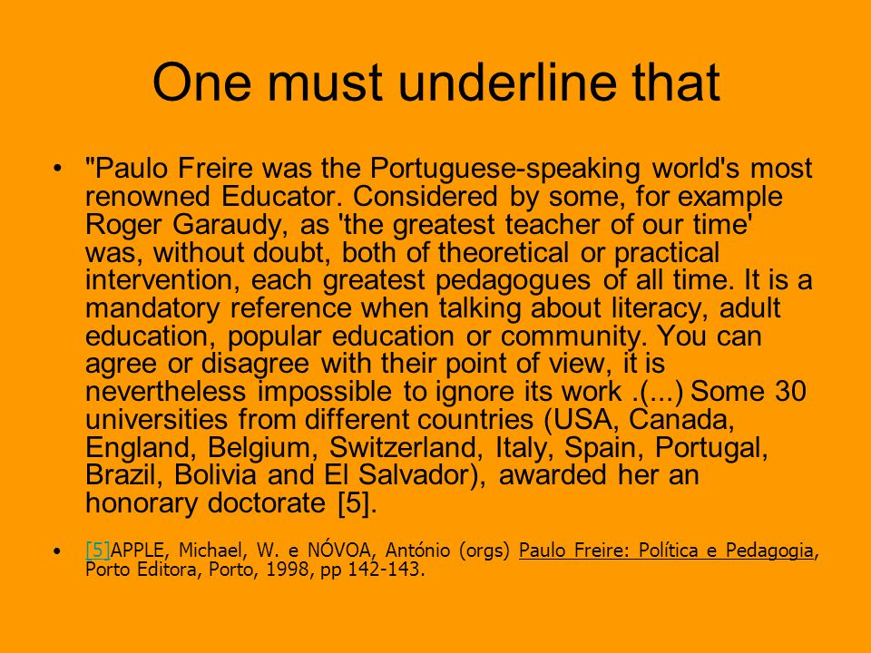 Freire was one more person who realized that The teacher passes without rupture process [...] the passive experience as a student to conduct active as a teacher, unless it is placed, in many cases the meaning of educational, social and epistemological knowledge that they transmit or make their students learn.