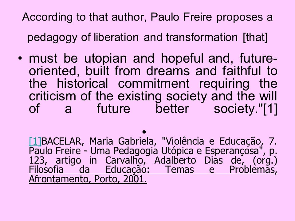 In his pedagogy Freire asserts the importance of otherness, Since, in addition to recognizing the crucial role of intersubjectivity for the constitution of consciousness, the world and a project, and even to produce a more secure, aware and critical of the fact, he insists, especially in absolute value than the other should represent for the teacher, saying, therefore, the profound respect that it deserves. [2] [2]BACELAR, Maria Gabriela, Violência e Educação, 7.