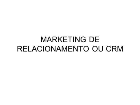 MARKETING DE RELACIONAMENTO OU CRM
