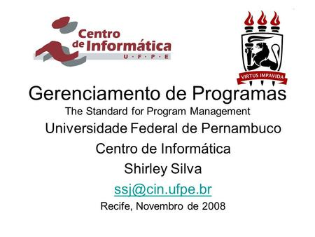 Gerenciamento de Programas The Standard for Program Management Universidade Federal de Pernambuco Centro de Informática Shirley Silva Recife,