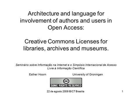 22 de agosto 2006 IBICT Brasilia1 Architecture and language for involvement of authors and users in Open Access: Creative Commons Licenses for libraries,