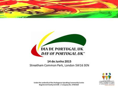 Under the umbrella of the Portuguese Speaking Community Centre Registered Charity 1157249 / Company No. 07065420 14 de Junho 2015 Streatham Common Park,