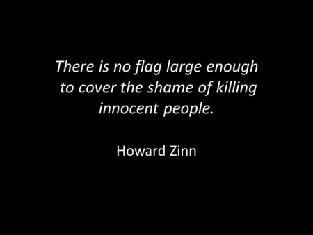 There is no flag large enough to cover the shame of killing innocent people. Howard Zinn.