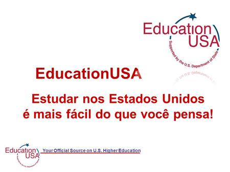 Your Official Source on U.S. Higher Education Estudar nos Estados Unidos é mais fácil do que você pensa! EducationUSA.