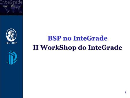 1 BSP no InteGrade II WorkShop do InteGrade c. 2 Objetivo O principal objetivo é permitir que aplicações BSP sejam executadas no InteGrade sem ou com.