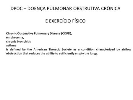 DPOC – DOENÇA PULMONAR OBSTRUTIVA CRÔNICA E EXERCÍCIO FÍSICO Chronic Obstructive Pulmonary Disease (COPD), emphysema, chronic bronchitis asthma is defined.