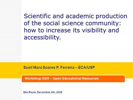 Workshop OER – Open Educational Resources Sueli Mara Soares P. Ferreira – ECA/USP São Paulo, December, 4th, 2008 Scientific and academic production of.