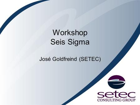 Workshop Seis Sigma José Goldfreind (SETEC)