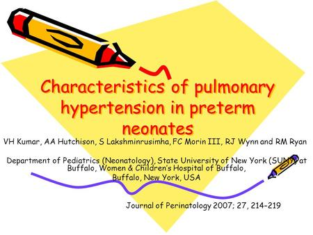 Characteristics of pulmonary hypertension in preterm neonates VH Kumar, AA Hutchison, S Lakshminrusimha, FC Morin III, RJ Wynn and RM Ryan Department of.