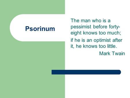 Psorinum The man who is a pessimist before forty- eight knows too much; if he is an optimist after it, he knows too little. Mark Twain.