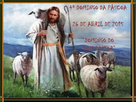"4º DOMINGO DA PÁSCOA 26 DE ABRIL DE 2015 ""DOMINGO DO BOM PASTOR"""