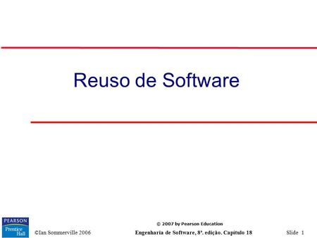 © 2007 by Pearson Education ©Ian Sommerville 2006 Engenharia de Software, 8ª. edição. Capítulo 18 Slide 1 Reuso de Software.