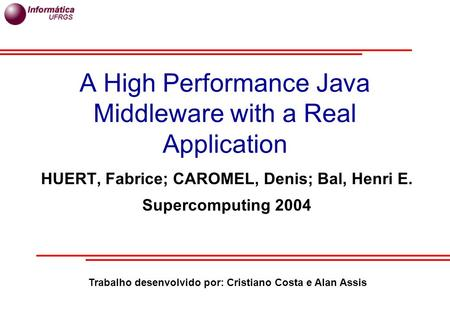A High Performance Java Middleware with a Real Application HUERT, Fabrice; CAROMEL, Denis; Bal, Henri E. Supercomputing 2004 Trabalho desenvolvido por: