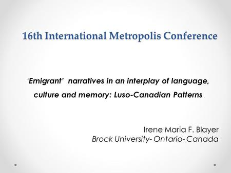 16th International Metropolis Conference 'Emigrant' narratives in an interplay of language, culture and memory: Luso-Canadian Patterns Irene Maria F. Blayer.