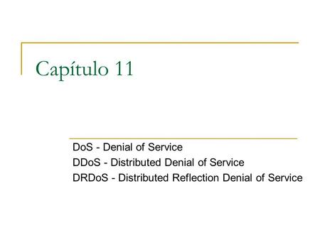 Capítulo 11 DoS - Denial of Service DDoS - Distributed Denial of Service DRDoS - Distributed Reflection Denial of Service.