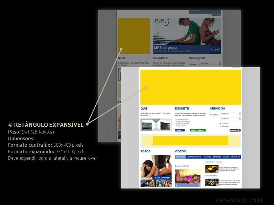 www.AreaH.com.br # DHTML Peso: Swf / Tag (20 Kbytes) Dimensões: 360x280 pixels Deve fechar em 12 segundos Não deve conter posicionamento Deve conter botão fechar